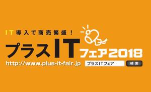 中小企業のIT活用に関する情報が一堂に会する 「プラスITフェア2018」東京会場・仙台会場に出展します。