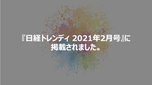日経BP社発行の『日経トレンディ2021年2月号』にチームスピリットが掲載されました。